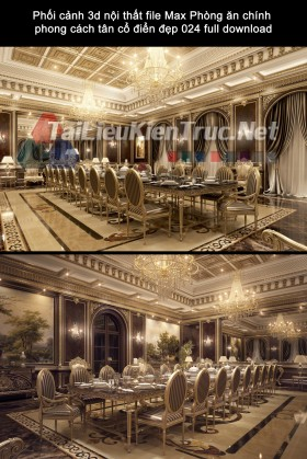 Phối cảnh 3d nội thất file Max Phòng ăn chính phong cách tân cổ điển đẹp 024 full download