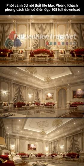 Phối cảnh 3d nội thất file Max Phòng Khách phong cách tân cổ điển đẹp 108 full download