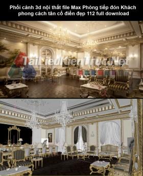 Phối cảnh 3d nội thất file Max Phòng tiếp đón Khách phong cách tân cổ điển đẹp 112 full download
